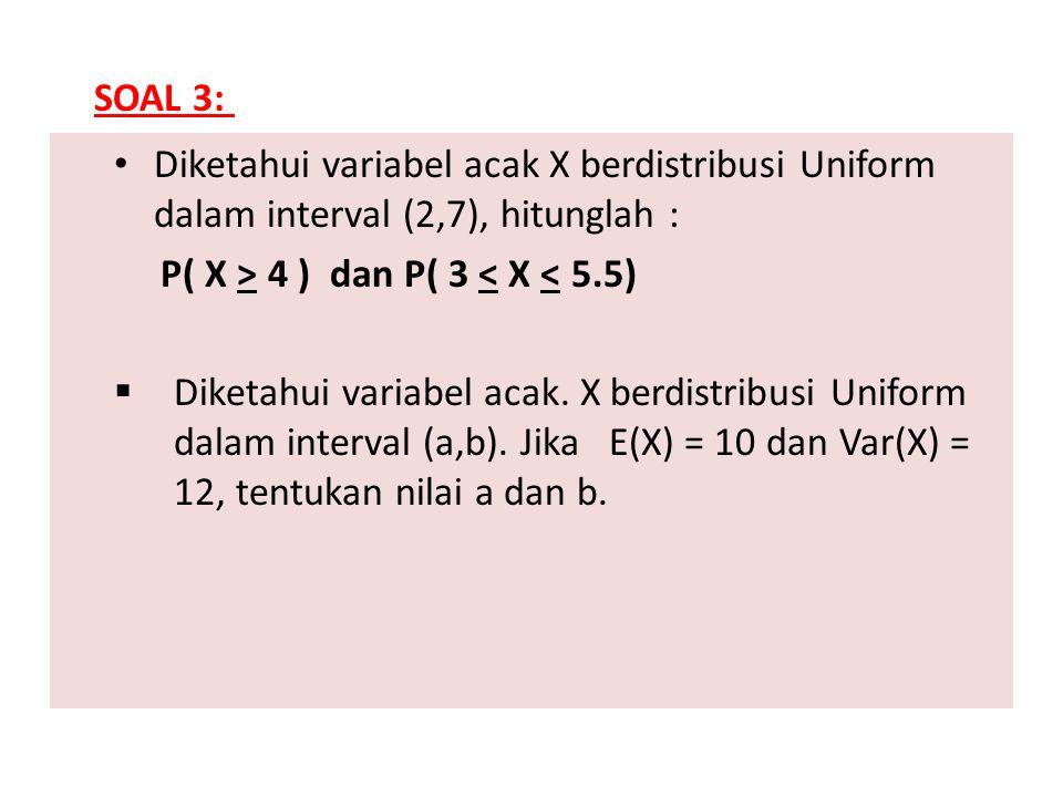 SOAL 3: Diketahui variabel acak X berdistribusi Uniform dalam interval (2,7), hitunglah : P( X > 4 ) dan P( 3 < X < 5.5)
