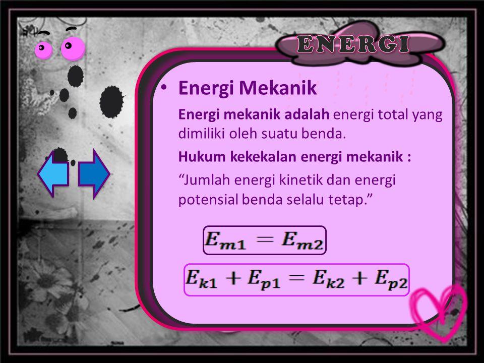 Energi Mekanik Energi mekanik adalah energi total yang dimiliki oleh suatu benda. Hukum kekekalan energi mekanik :