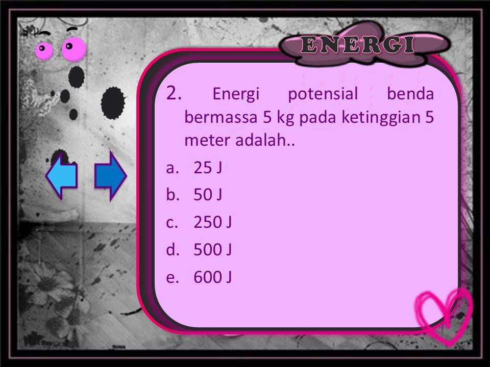 2. Energi potensial benda bermassa 5 kg pada ketinggian 5 meter adalah..