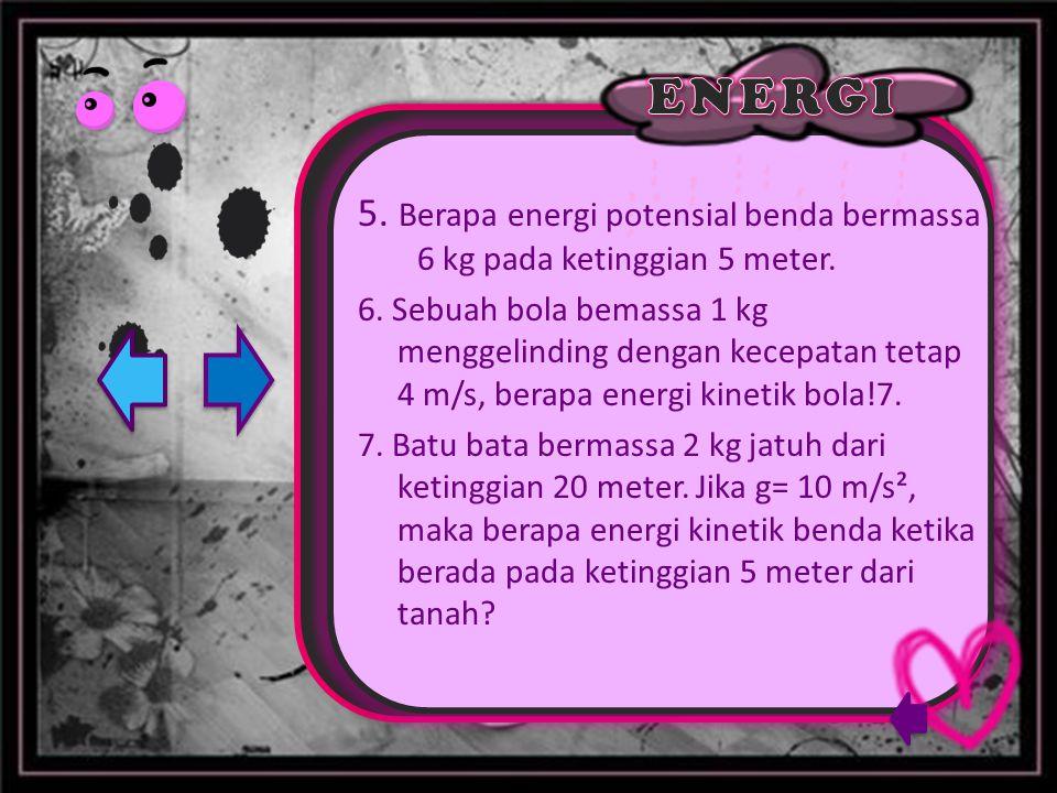 5. Berapa energi potensial benda bermassa 6 kg pada ketinggian 5 meter.