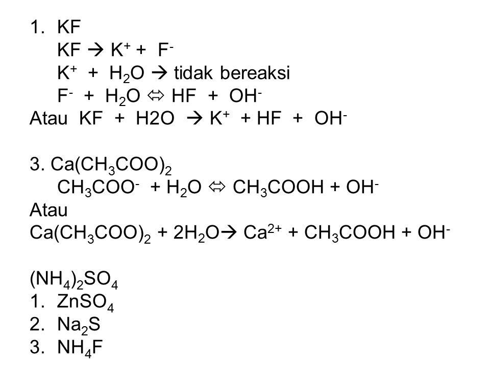 KF KF  K+ + F- K+ + H2O  tidak bereaksi. F- + H2O  HF + OH- Atau KF + H2O  K+ + HF + OH-