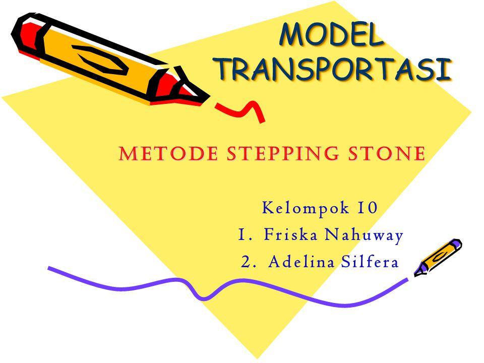 MODEL TRANSPORTASI Metode Stepping Stone Kelompok 10 Friska Nahuway