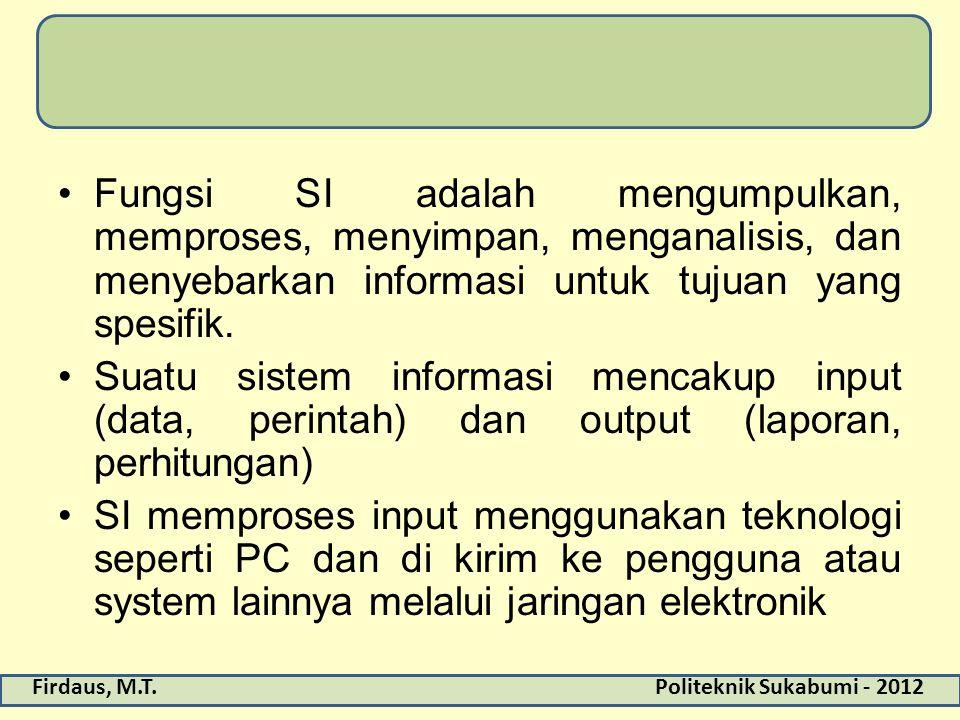 Fungsi SI adalah mengumpulkan, memproses, menyimpan, menganalisis, dan menyebarkan informasi untuk tujuan yang spesifik.