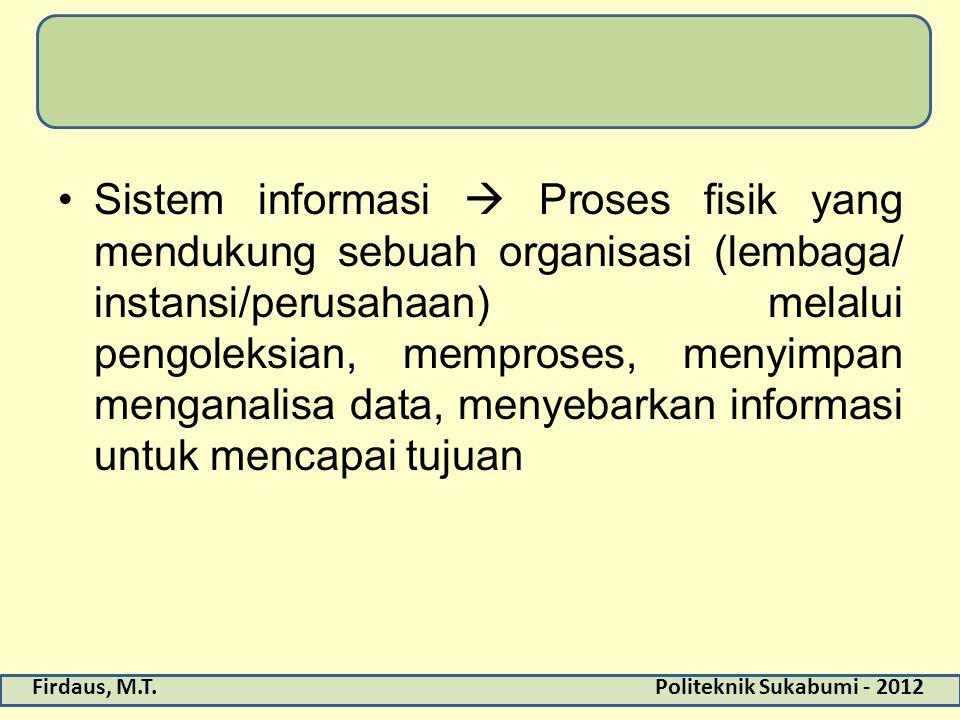 Sistem informasi  Proses fisik yang mendukung sebuah organisasi (lembaga/ instansi/perusahaan) melalui pengoleksian, memproses, menyimpan menganalisa data, menyebarkan informasi untuk mencapai tujuan
