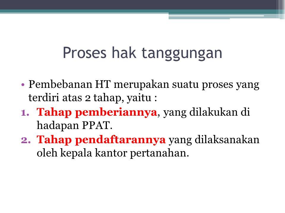 Proses hak tanggungan Pembebanan HT merupakan suatu proses yang terdiri atas 2 tahap, yaitu : Tahap pemberiannya, yang dilakukan di hadapan PPAT.