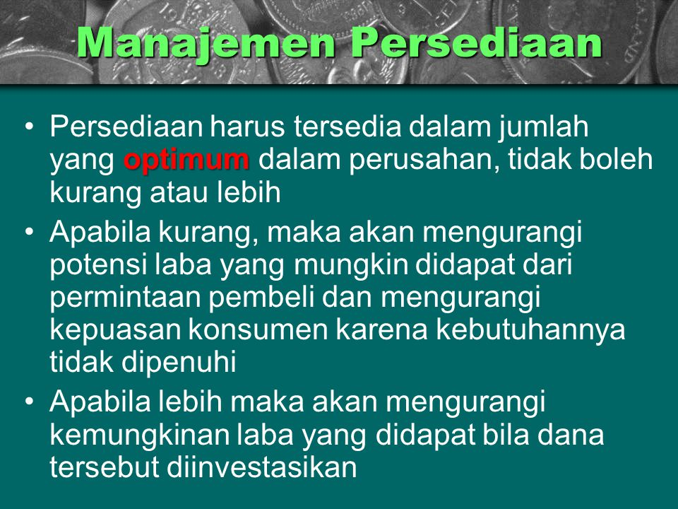 Manajemen Persediaan Persediaan harus tersedia dalam jumlah yang optimum dalam perusahan, tidak boleh kurang atau lebih.