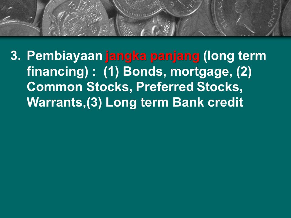 Pembiayaan jangka panjang (long term financing) : (1) Bonds, mortgage, (2) Common Stocks, Preferred Stocks, Warrants,(3) Long term Bank credit