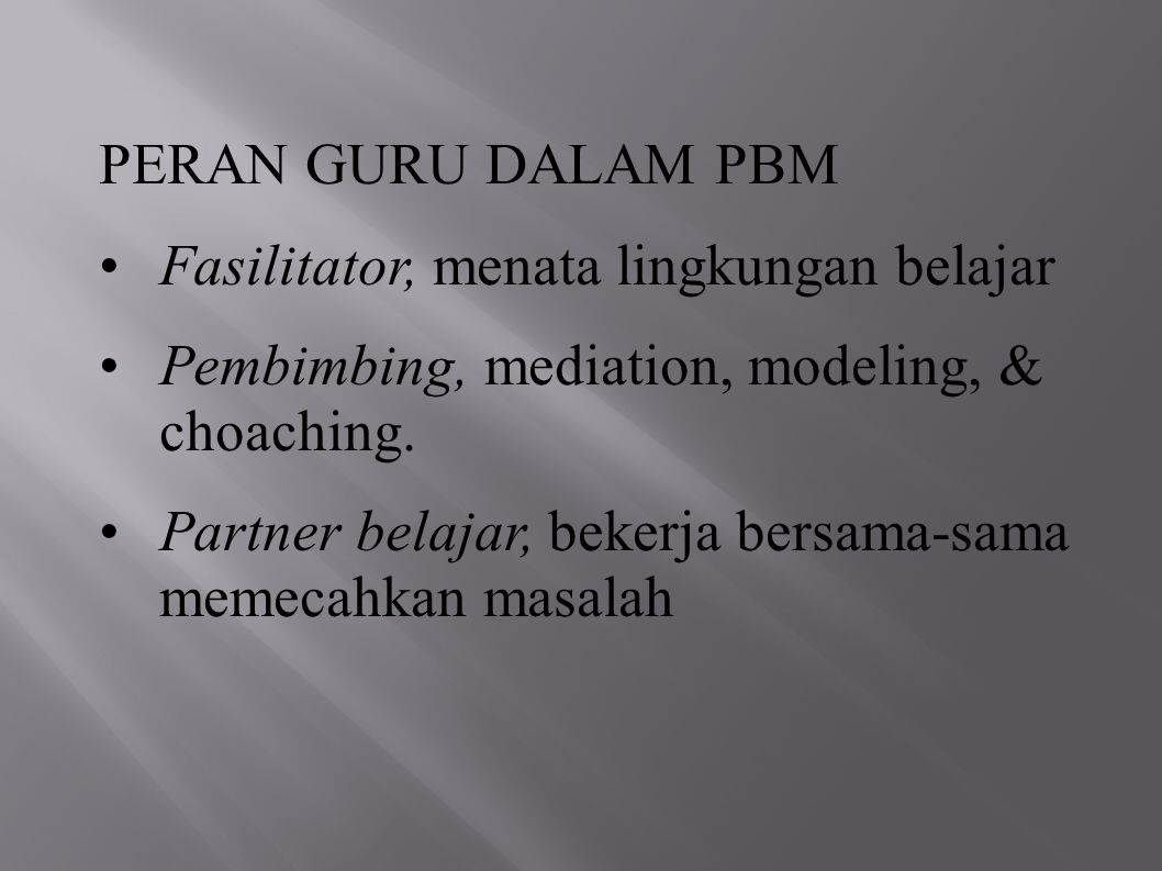 PERAN GURU DALAM PBM Fasilitator, menata lingkungan belajar. Pembimbing, mediation, modeling, & choaching.
