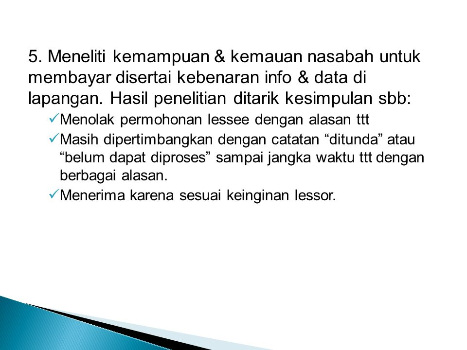 5. Meneliti kemampuan & kemauan nasabah untuk membayar disertai kebenaran info & data di lapangan. Hasil penelitian ditarik kesimpulan sbb: