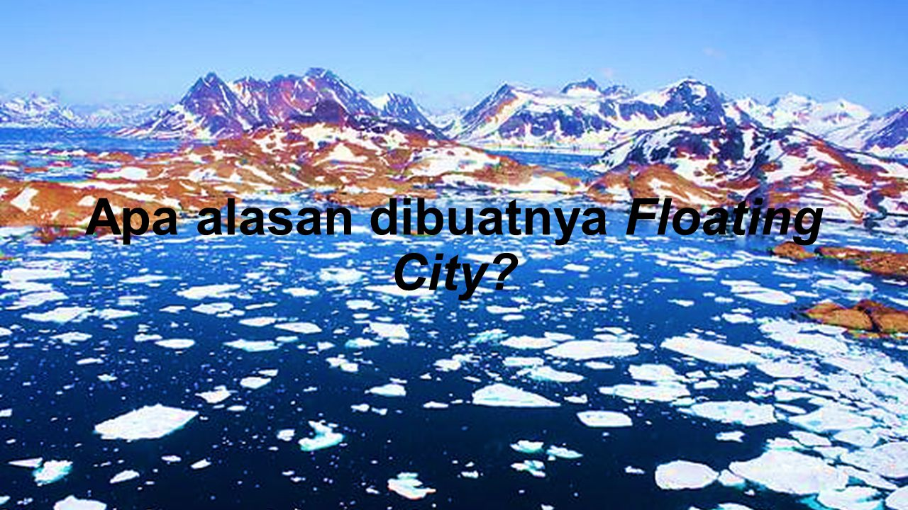 Apa alasan dibuatnya Floating City