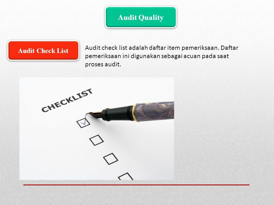 Audit Quality Audit check list adalah daftar item pemeriksaan. Daftar pemeriksaan ini digunakan sebagai acuan pada saat proses audit.
