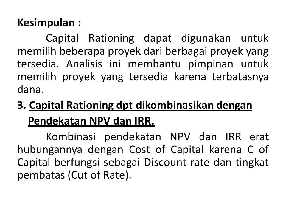 Kesimpulan : Capital Rationing dapat digunakan untuk memilih beberapa proyek dari berbagai proyek yang tersedia.