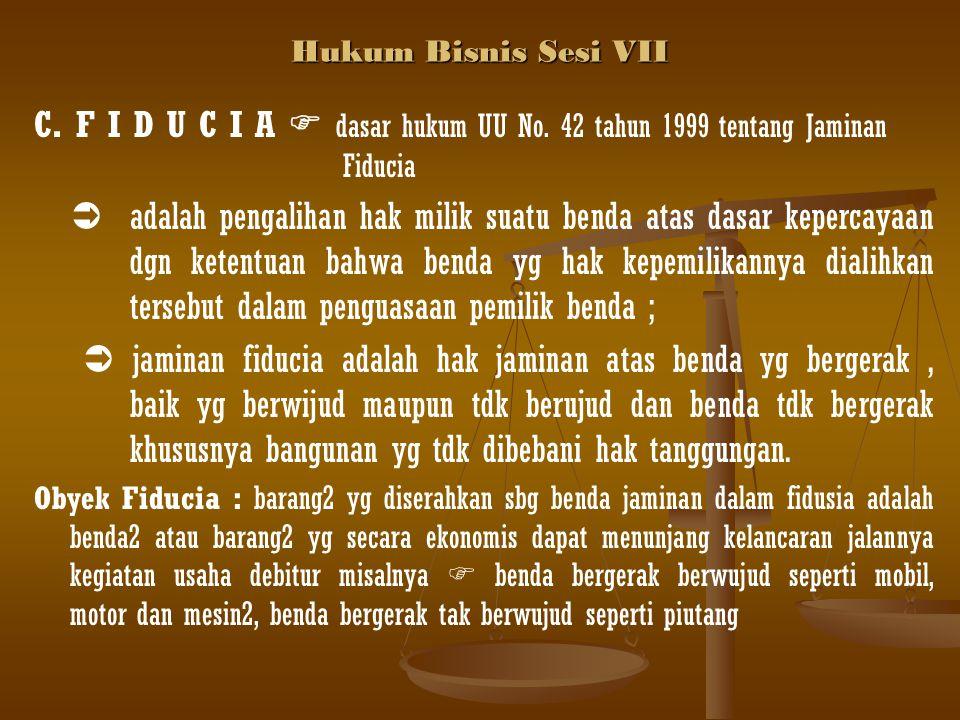 Hukum Bisnis Sesi VII C. F I D U C I A  dasar hukum UU No. 42 tahun 1999 tentang Jaminan Fiducia.