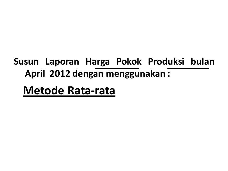 Susun Laporan Harga Pokok Produksi bulan April 2012 dengan menggunakan :