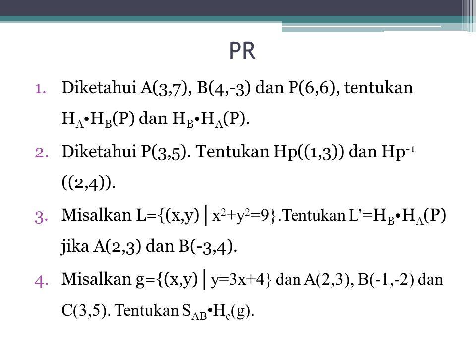 PR Diketahui A(3,7), B(4,-3) dan P(6,6), tentukan HA•HB(P) dan HB•HA(P). Diketahui P(3,5). Tentukan Hp((1,3)) dan Hp-1 ((2,4)).
