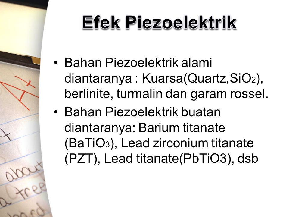Efek Piezoelektrik Bahan Piezoelektrik alami diantaranya : Kuarsa(Quartz,SiO2), berlinite, turmalin dan garam rossel.