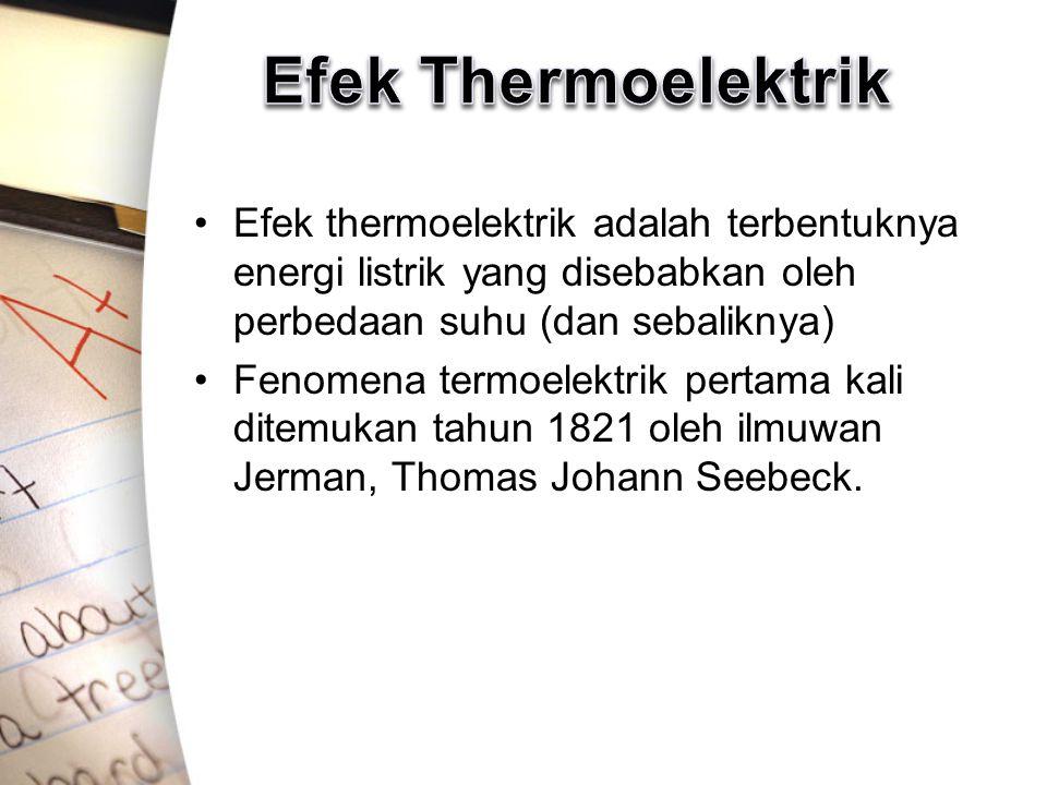 Efek Thermoelektrik Efek thermoelektrik adalah terbentuknya energi listrik yang disebabkan oleh perbedaan suhu (dan sebaliknya)