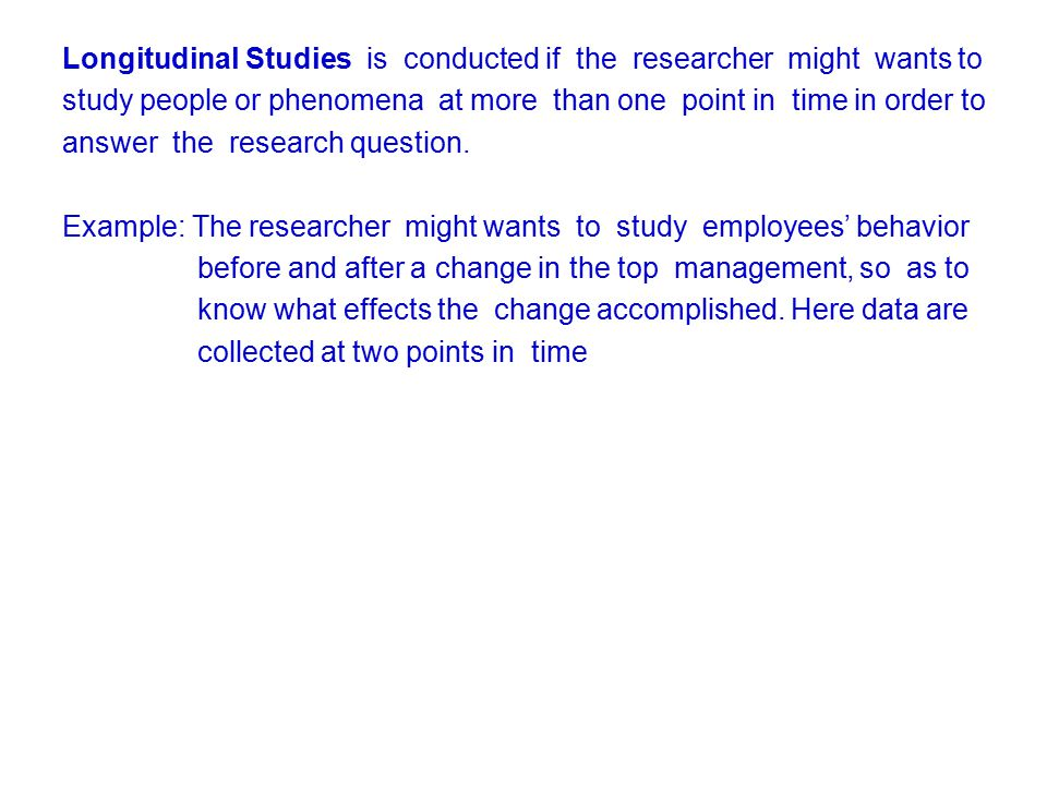Longitudinal Studies is conducted if the researcher might wants to