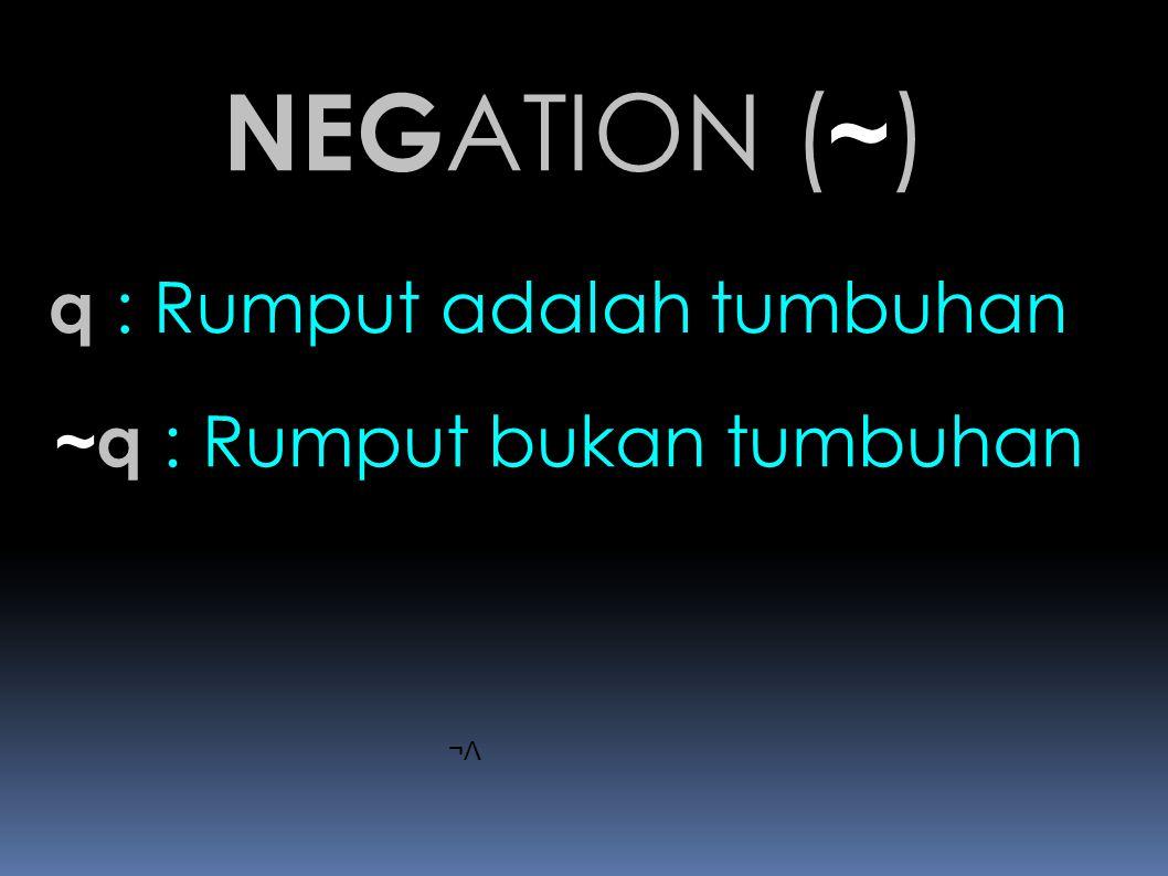 NEGATION (~) q : Rumput adalah tumbuhan ~q : Rumput bukan tumbuhan ¬Λ