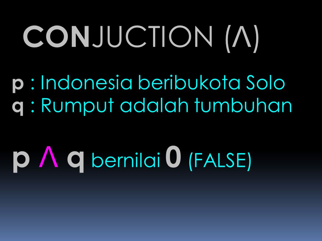 CONJUCTION (Λ) p Λ q bernilai 0 (FALSE) p : Indonesia beribukota Solo