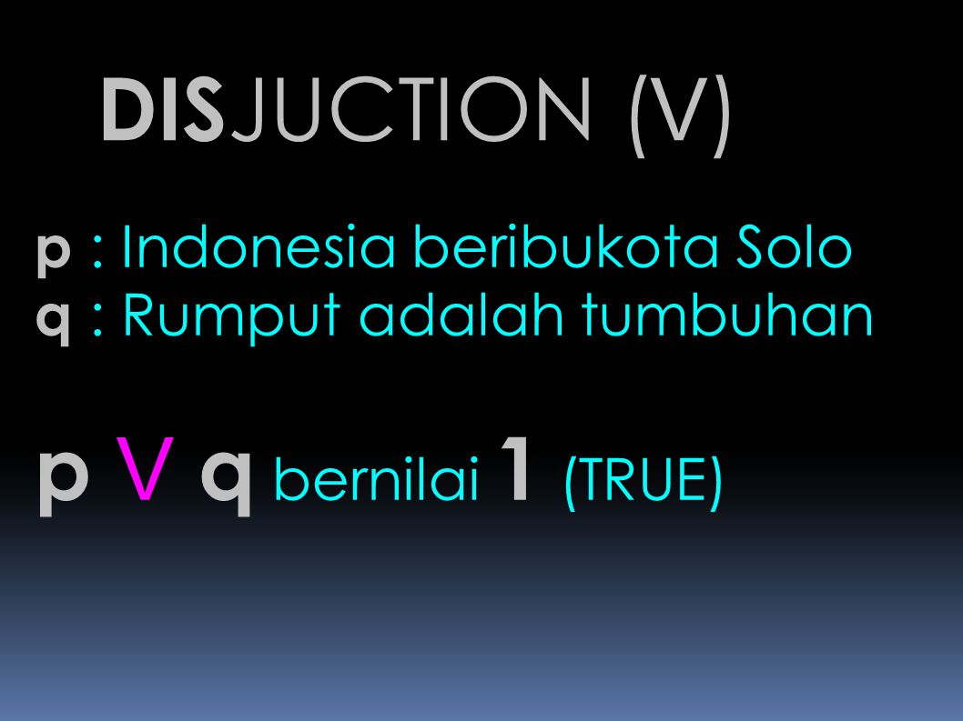 DISJUCTION (V) p V q bernilai 1 (TRUE) p : Indonesia beribukota Solo