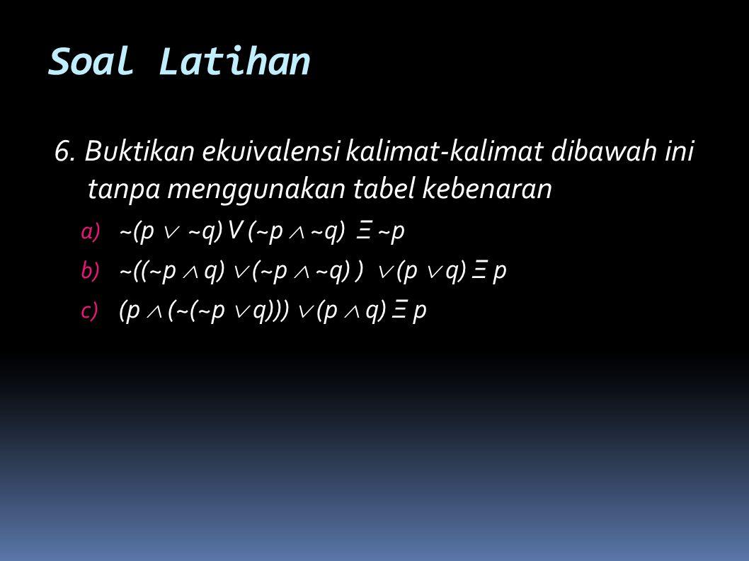 Soal Latihan 6. Buktikan ekuivalensi kalimat-kalimat dibawah ini tanpa menggunakan tabel kebenaran.