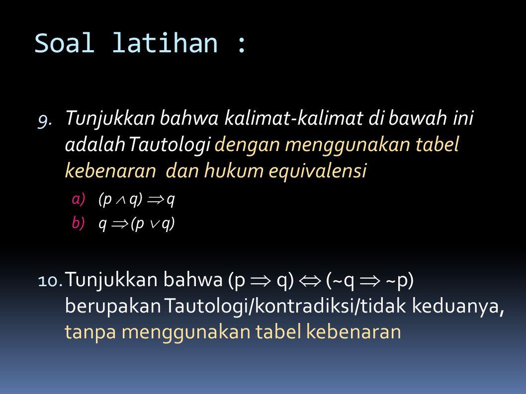 Soal latihan : Tunjukkan bahwa kalimat-kalimat di bawah ini adalah Tautologi dengan menggunakan tabel kebenaran dan hukum equivalensi.
