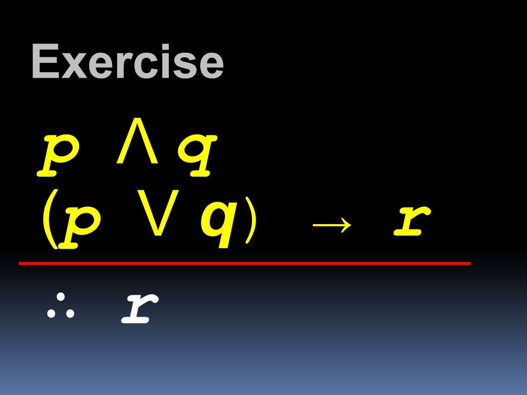 Exercise p Λ q (p V q) → r ∴ r
