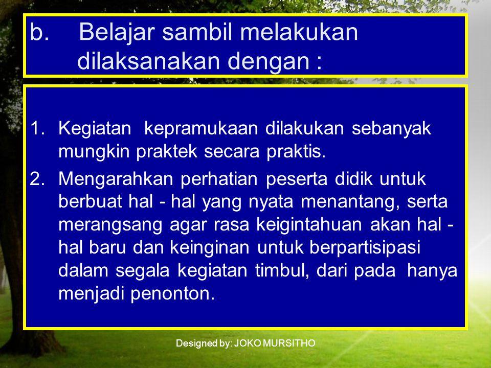 b. Belajar sambil melakukan dilaksanakan dengan :