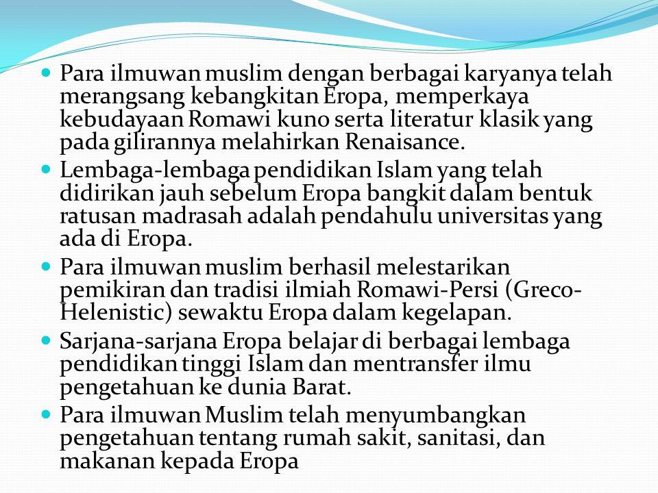 Para ilmuwan muslim dengan berbagai karyanya telah merangsang kebangkitan Eropa, memperkaya kebudayaan Romawi kuno serta literatur klasik yang pada gilirannya melahirkan Renaisance.