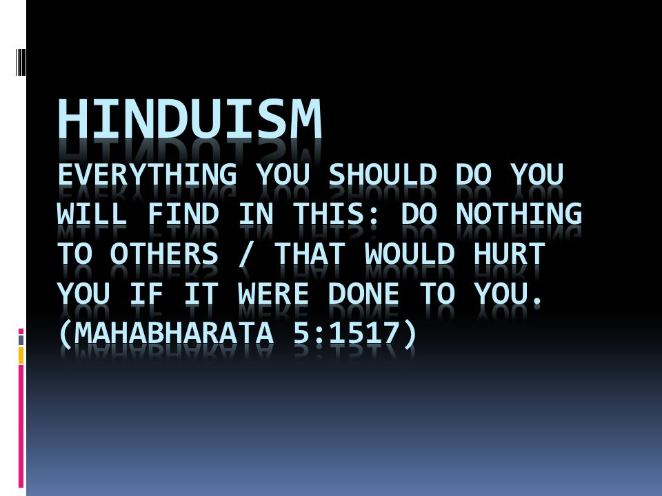 Hinduism Everything you should do you will find in this: Do nothing to others / That would hurt you if it were done to you.