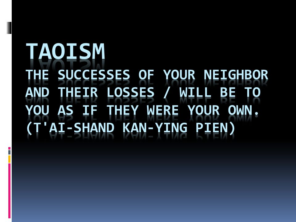 Taoism The successes of your neighbor and their losses / Will be to you as if they were your own.