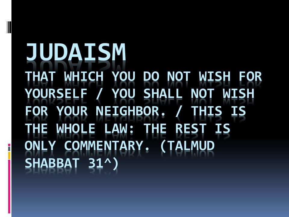 Judaism That which you do not wish for yourself / You shall not wish for your neighbor.
