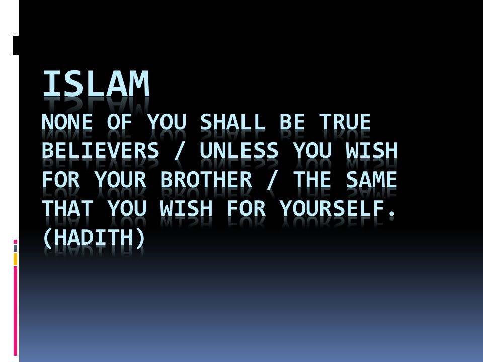 Islam None of you shall be true believers / Unless you wish for your brother / The same that you wish for yourself.