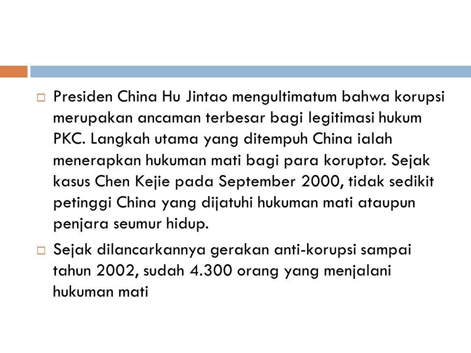 Presiden China Hu Jintao mengultimatum bahwa korupsi merupakan ancaman terbesar bagi legitimasi hukum PKC. Langkah utama yang ditempuh China ialah menerapkan hukuman mati bagi para koruptor. Sejak kasus Chen Kejie pada September 2000, tidak sedikit petinggi China yang dijatuhi hukuman mati ataupun penjara seumur hidup.
