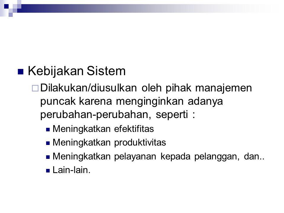 Kebijakan Sistem Dilakukan/diusulkan oleh pihak manajemen puncak karena menginginkan adanya perubahan-perubahan, seperti :