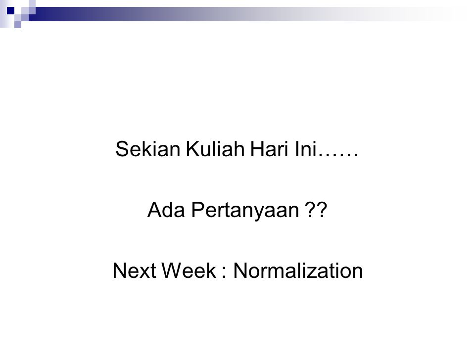 Sekian Kuliah Hari Ini…… Ada Pertanyaan Next Week : Normalization