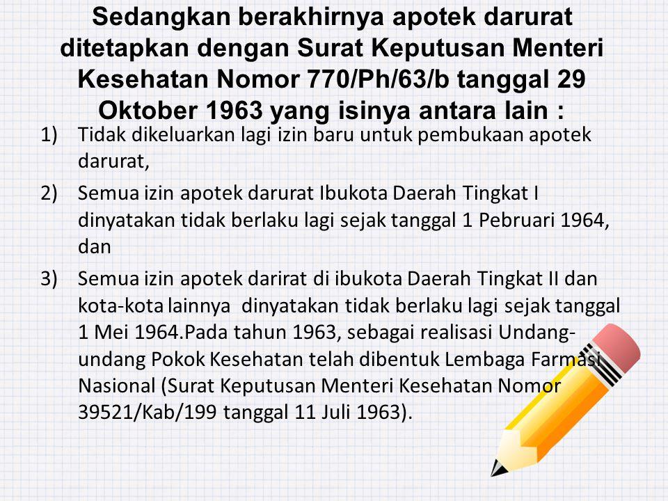 Sedangkan berakhirnya apotek darurat ditetapkan dengan Surat Keputusan Menteri Kesehatan Nomor 770/Ph/63/b tanggal 29 Oktober 1963 yang isinya antara lain :