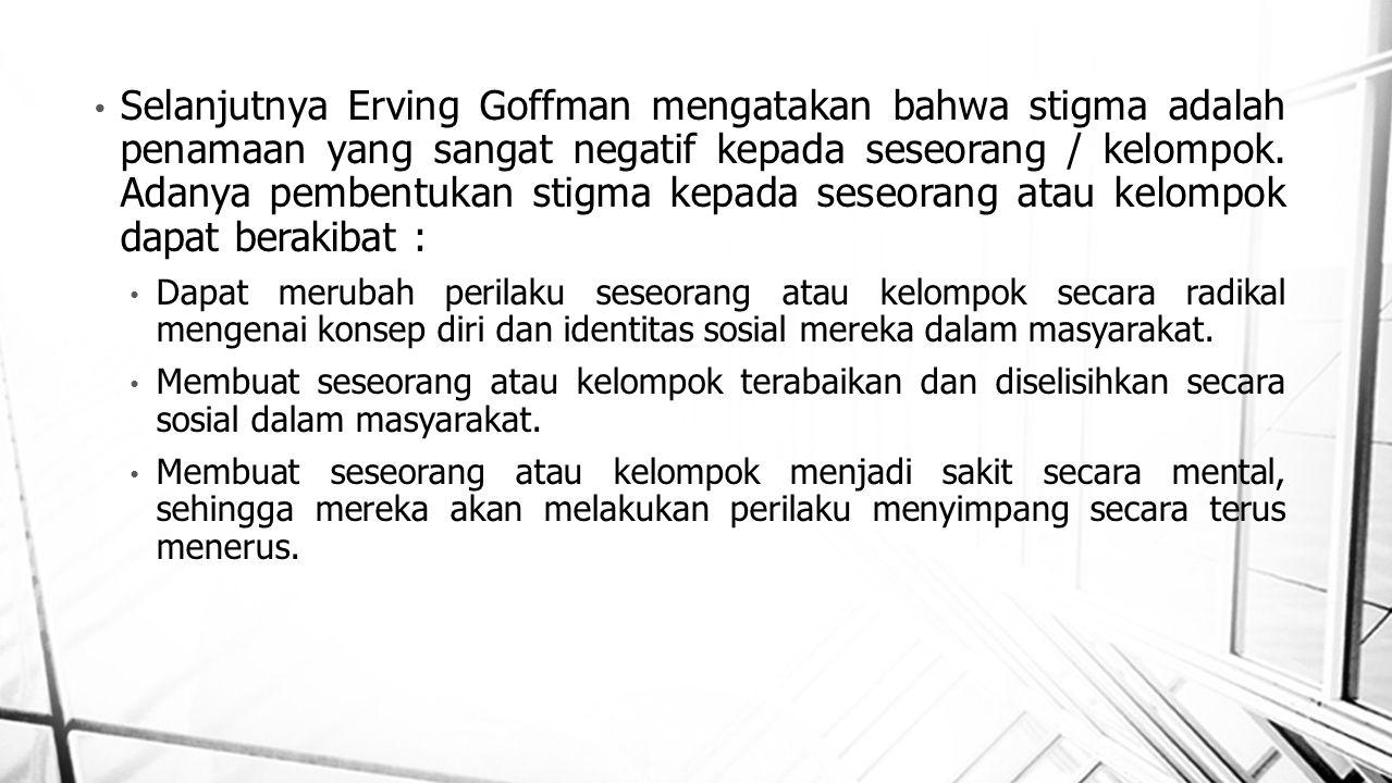 Selanjutnya Erving Goffman mengatakan bahwa stigma adalah penamaan yang sangat negatif kepada seseorang / kelompok. Adanya pembentukan stigma kepada seseorang atau kelompok dapat berakibat :