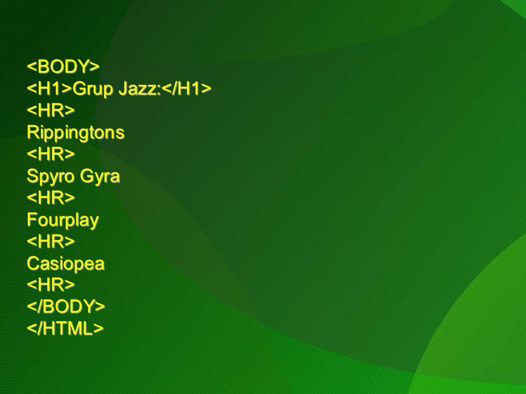 <BODY> <H1>Grup Jazz:</H1> <HR> Rippingtons Spyro Gyra Fourplay Casiopea </BODY> </HTML>