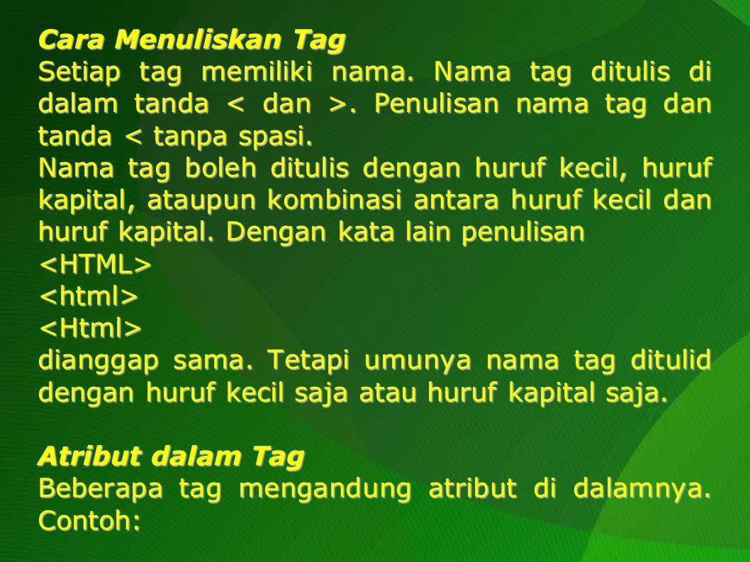 Cara Menuliskan Tag Setiap tag memiliki nama. Nama tag ditulis di dalam tanda < dan >. Penulisan nama tag dan tanda < tanpa spasi.