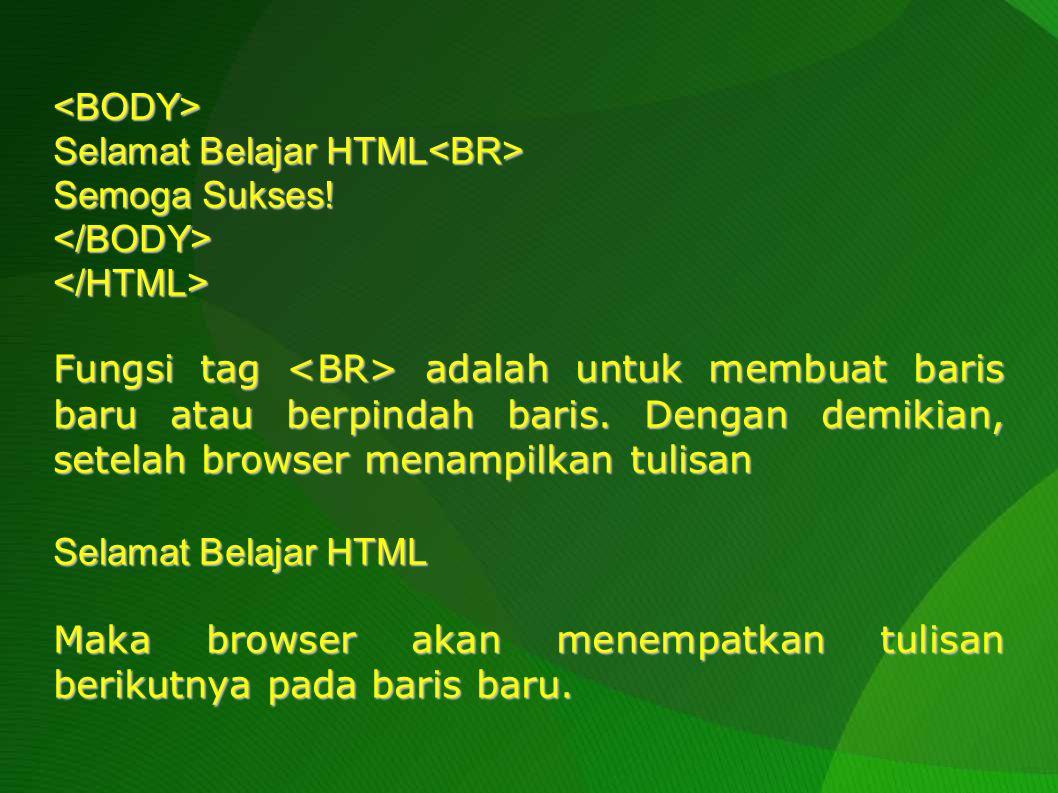 <BODY> Selamat Belajar HTML<BR> Semoga Sukses! </BODY> </HTML>