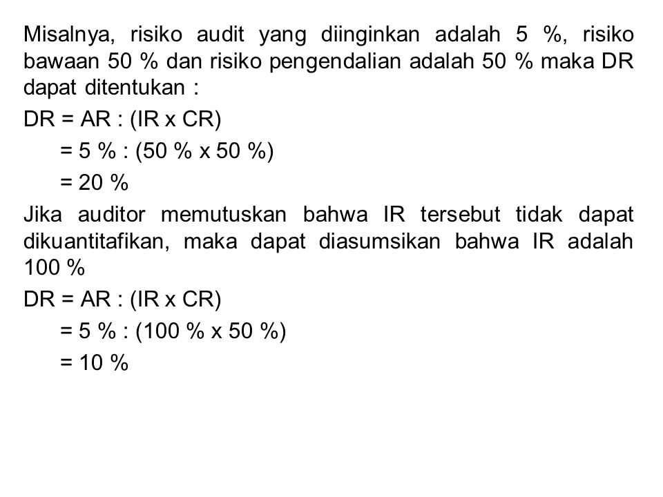 Misalnya, risiko audit yang diinginkan adalah 5 %, risiko bawaan 50 % dan risiko pengendalian adalah 50 % maka DR dapat ditentukan :