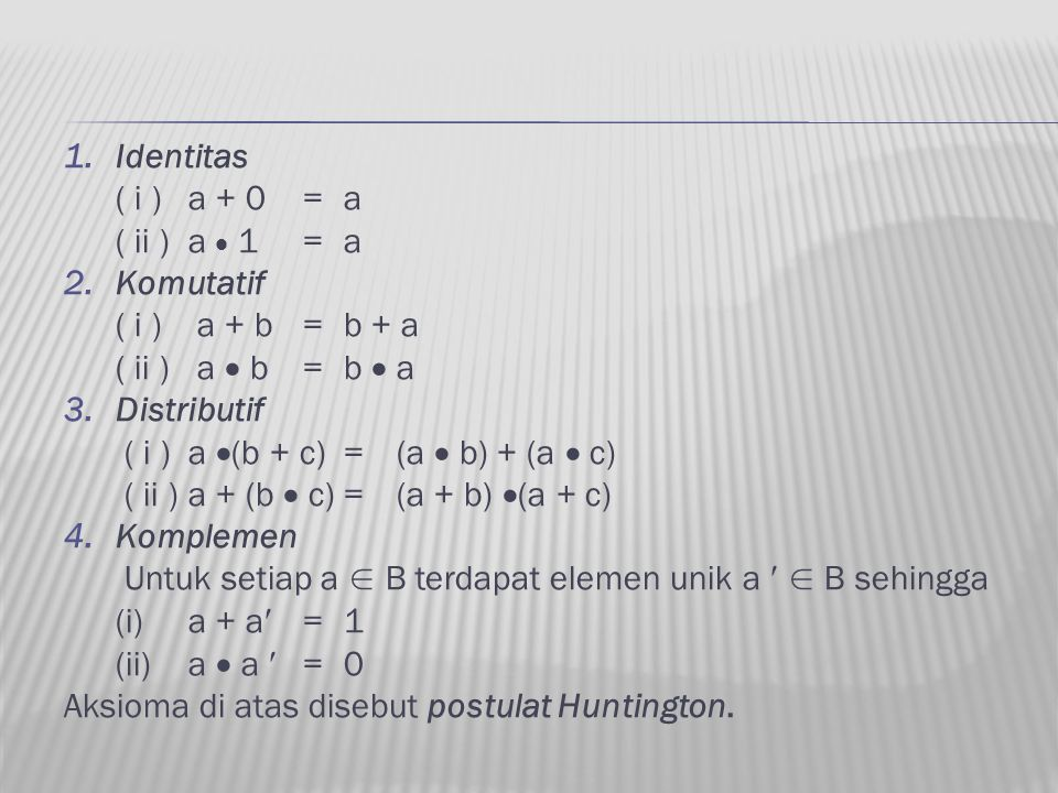 Identitas ( i ) a + 0 = a. ( ii ) a  1 = a. Komutatif. ( i ) a + b = b + a. ( ii ) a  b = b  a.