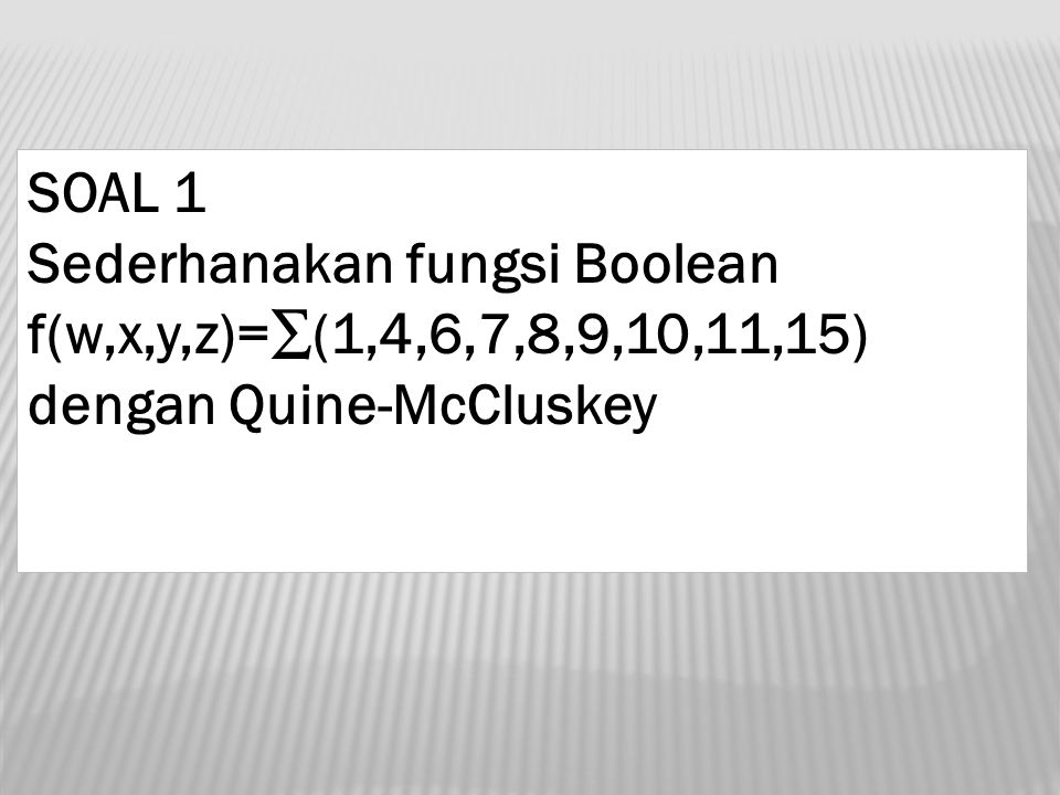 SOAL 1 Sederhanakan fungsi Boolean f(w,x,y,z)=∑(1,4,6,7,8,9,10,11,15) dengan Quine-McCluskey