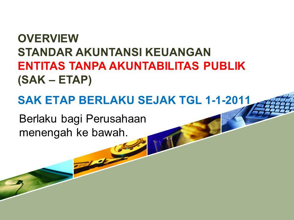 OVERVIEW STANDAR AKUNTANSI KEUANGAN ENTITAS TANPA AKUNTABILITAS PUBLIK (SAK – ETAP) SAK ETAP BERLAKU SEJAK TGL 1-1-2011.