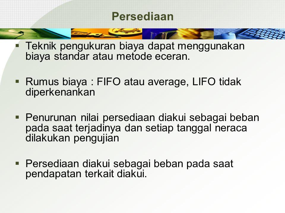 Persediaan Teknik pengukuran biaya dapat menggunakan biaya standar atau metode eceran. Rumus biaya : FIFO atau average, LIFO tidak diperkenankan.
