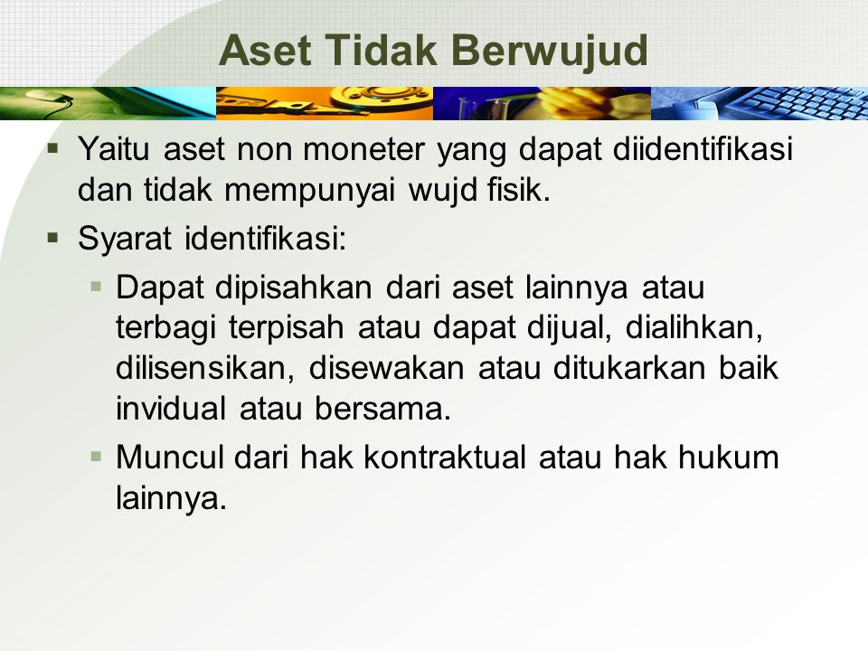 Aset Tidak Berwujud Yaitu aset non moneter yang dapat diidentifikasi dan tidak mempunyai wujd fisik.