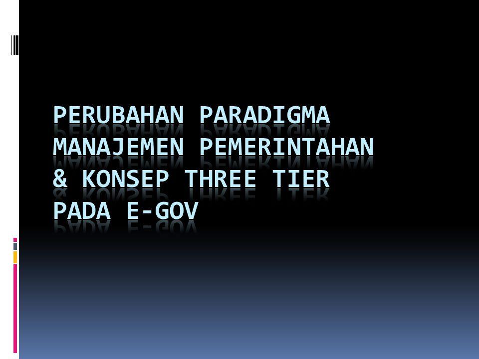 PERUBAHAN PARADIGMA MANAJEMEN PEMERINTAHAN & KONSEP THREE TIER PADA E-GOV
