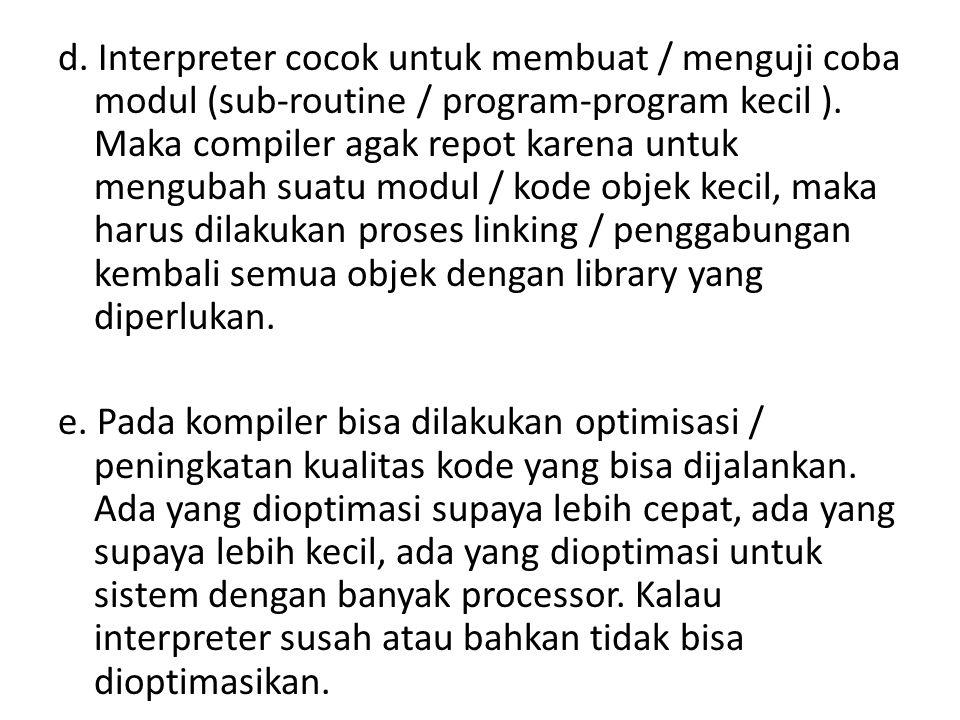 d. Interpreter cocok untuk membuat / menguji coba modul (sub-routine / program-program kecil ).